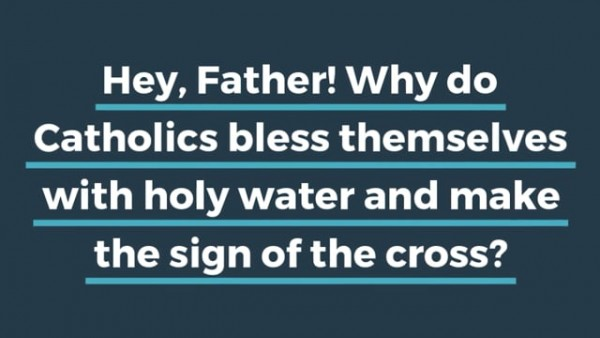Hey, Father! Why do Catholics bless themselves with holy water and make the sign of the cross?